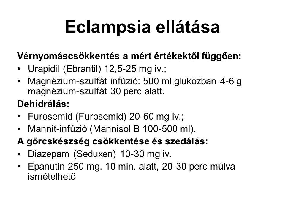 Eclampsia ellátása Vérnyomáscsökkentés a mért értékektől függően: •Urapidil (Ebrantil) 12,5-25 mg iv.; •Magnézium-szulfát infúzió: 500 ml glukózban 4-