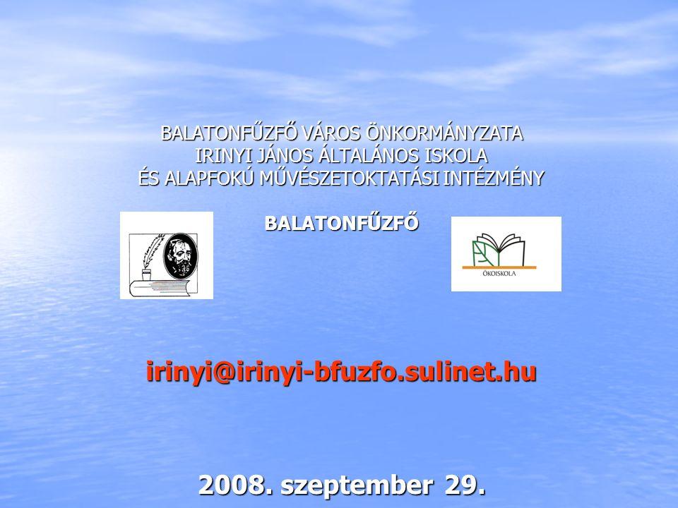 BALATONFŰZFŐ VÁROS ÖNKORMÁNYZATA IRINYI JÁNOS ÁLTALÁNOS ISKOLA ÉS ALAPFOKÚ MŰVÉSZETOKTATÁSI INTÉZMÉNY BALATONFŰZFŐ irinyi@irinyi-bfuzfo.sulinet.hu 2008.