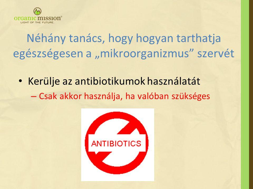 """Néhány tanács, hogy hogyan tarthatja egészségesen a """"mikroorganizmus szervét • Kerülje az antibiotikumok használatát – Csak akkor használja, ha valóban szükséges"""