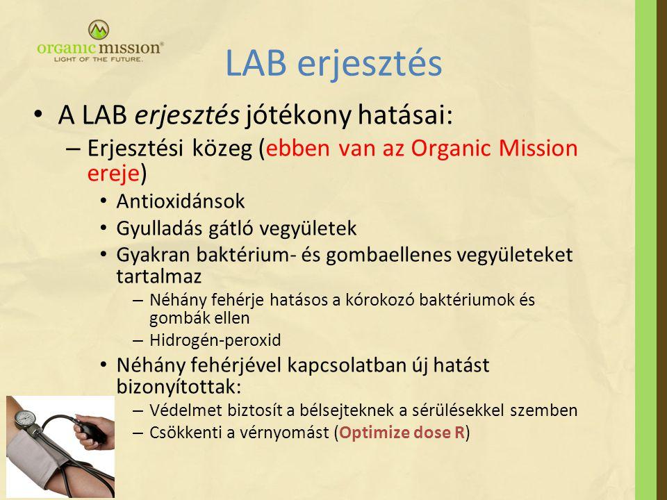 LAB erjesztés • A LAB erjesztés jótékony hatásai: – Erjesztési közeg (ebben van az Organic Mission ereje) • Antioxidánsok • Gyulladás gátló vegyületek • Gyakran baktérium- és gombaellenes vegyületeket tartalmaz – Néhány fehérje hatásos a kórokozó baktériumok és gombák ellen – Hidrogén-peroxid • Néhány fehérjével kapcsolatban új hatást bizonyítottak: – Védelmet biztosít a bélsejteknek a sérülésekkel szemben – Csökkenti a vérnyomást (Optimize dose R)