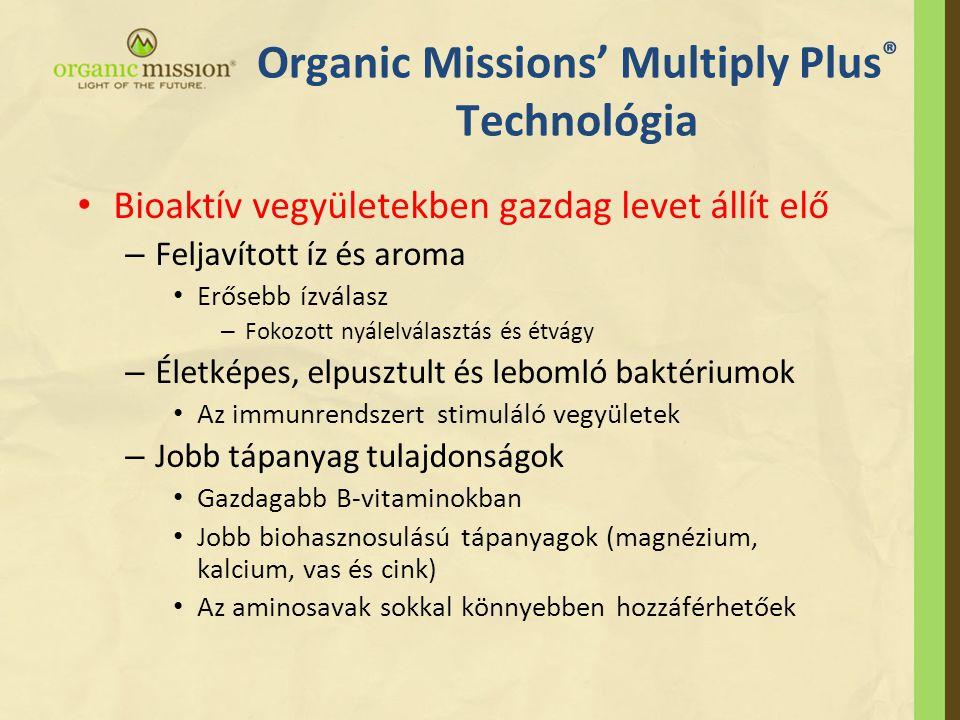 Organic Missions' Multiply Plus ® Technológia • Bioaktív vegyületekben gazdag levet állít elő – Feljavított íz és aroma • Erősebb ízválasz – Fokozott nyálelválasztás és étvágy – Életképes, elpusztult és lebomló baktériumok • Az immunrendszert stimuláló vegyületek – Jobb tápanyag tulajdonságok • Gazdagabb B-vitaminokban • Jobb biohasznosulású tápanyagok (magnézium, kalcium, vas és cink) • Az aminosavak sokkal könnyebben hozzáférhetőek