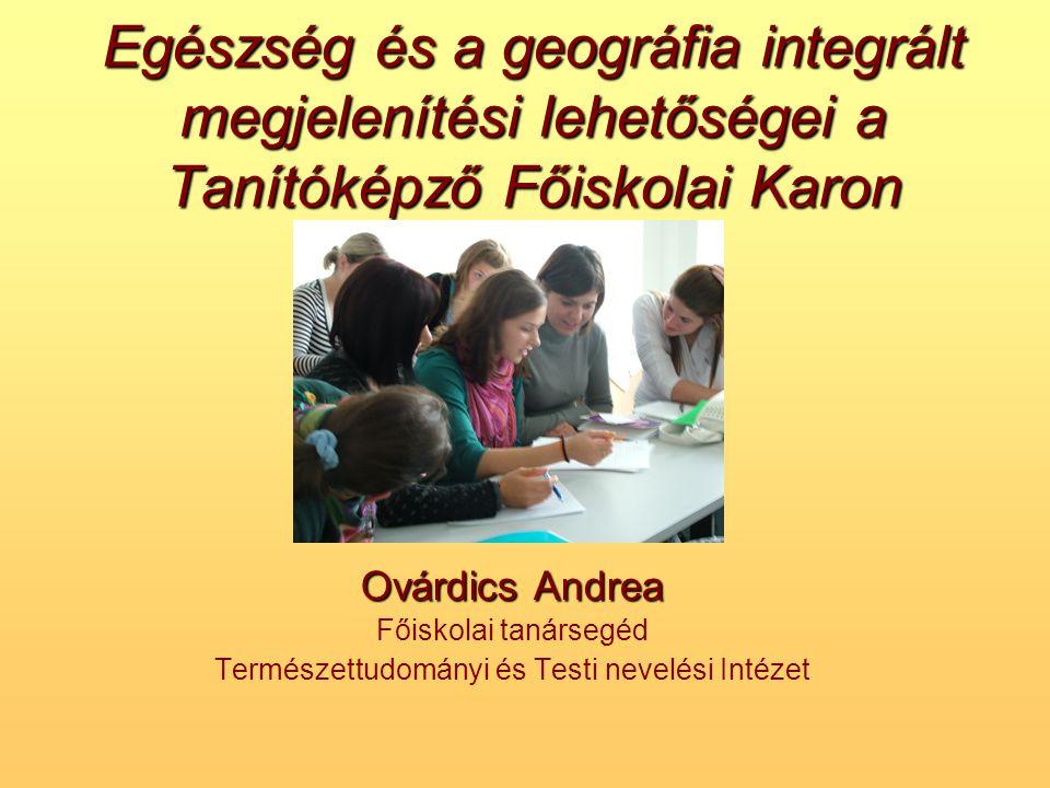 Egészség és a geográfia integrált megjelenítési lehetőségei a Tanítóképző Főiskolai Karon Ovárdics Andrea Főiskolai tanársegéd Természettudományi és T