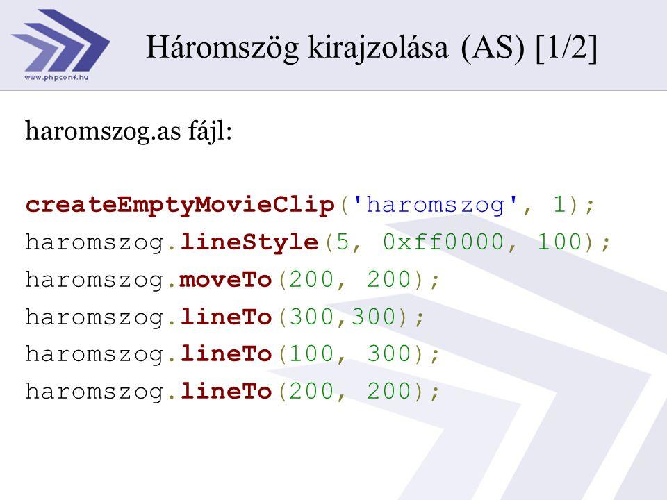 <?php ming_setScale(20); ming_useswfversion(6); $movie=new SWFMovie(); $movie->setDimension(550,400); $movie->setBackground(0xff,0xff,0xff); $movie->setRate(12); $strAction=join( , file( haromszog.as )); $movie->add(new SWFAction($strAction)); $movie->save( haromszog.swf ); ?> Háromszög kirajzolása (AS) [2/2]