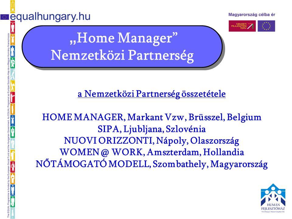 """"""" Home Manager"""" Nemzetközi Partnerség a Nemzetközi Partnerség összetétele HOME MANAGER, Markant Vzw, Brüsszel, Belgium SIPA, Ljubljana, Szlovénia NUOV"""