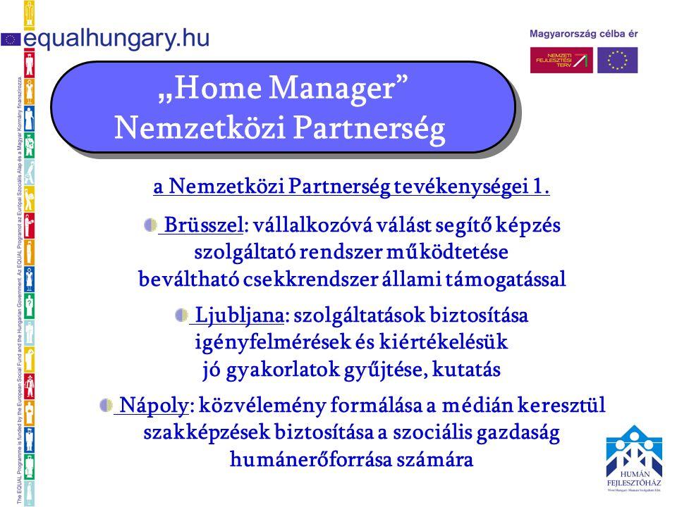 """"""" Home Manager"""" Nemzetközi Partnerség a Nemzetközi Partnerség tevékenységei 1. Brüsszel: vállalkozóvá válást segítő képzés szolgáltató rendszer működt"""