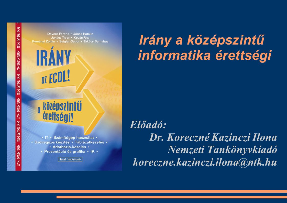 Irány a középszintű informatika érettségi Előadó: Dr. Koreczné Kazinczi Ilona Nemzeti Tankönyvkiadó koreczne.kazinczi.ilona@ntk.hu