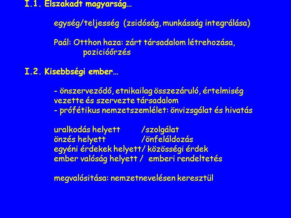 I.1. Elszakadt magyarság… egység/teljesség (zsidóság, munkásság integrálása) Paál: Otthon haza: zárt társadalom létrehozása, pozicióőrzés I.2. Kisebbs