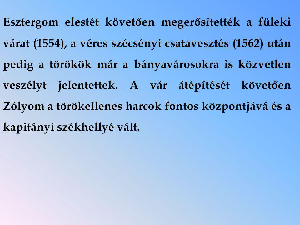 Esztergom elestét követően megerősítették a füleki várat (1554), a véres szécsényi csatavesztés (1562) után pedig a törökök már a bányavárosokra is közvetlen veszélyt jelentettek.