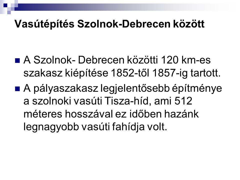 Vasútépítés Szolnok-Debrecen között  A Szolnok- Debrecen közötti 120 km-es szakasz kiépítése 1852-től 1857-ig tartott.