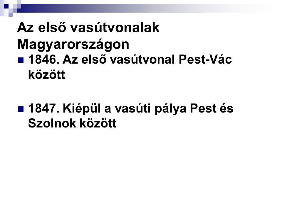 Az első vasútvonalak Magyarországon  1846.Az első vasútvonal Pest-Vác között  1847.