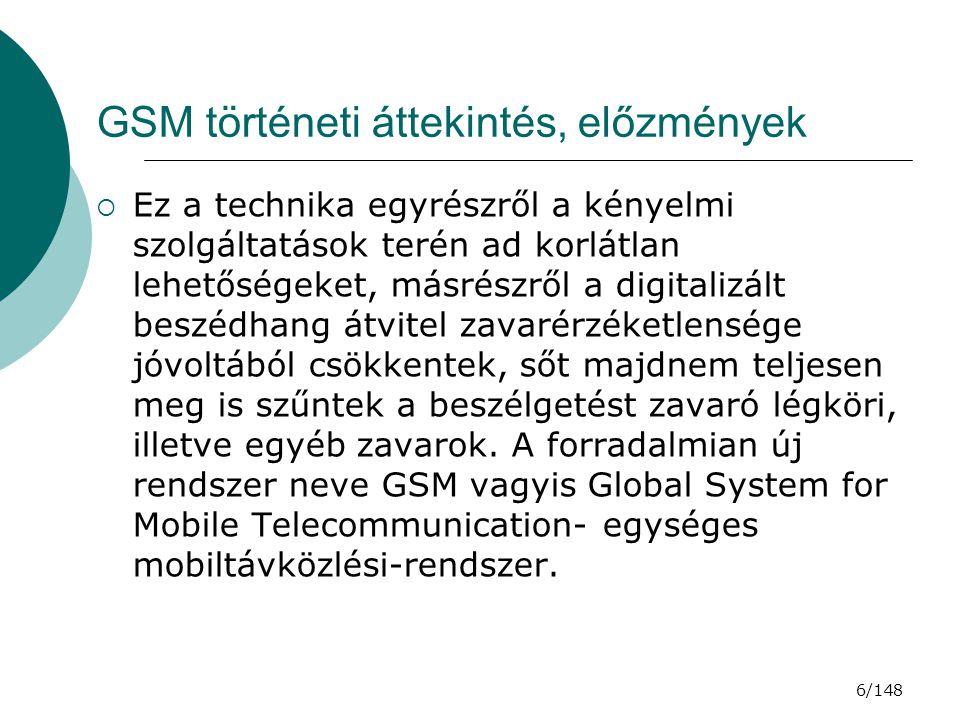 7/148 GSM történeti áttekintés, az indulás  Az európaiak ezt korán felismerték, és 1982-ben a Conference of European Post and Telegraph (CEPT) alakított egy vizsgálati csoportot, melyet Groupe Spécial Mobile (GSM) –nek neveztek el, hogy fejlesszen ki egy pán-európai nyilvános földi mobil rendszert.