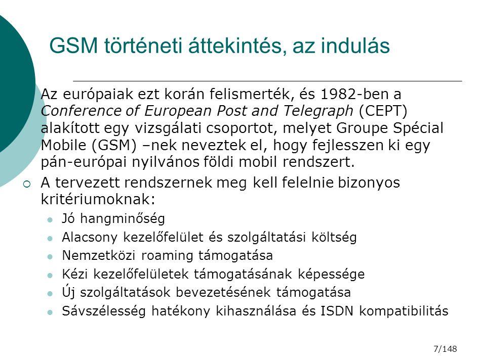 8/148 GSM történeti áttekintés, a fejlődés  1986-ban Szakértői központot hoztak létre Párizsban  1987-ben aláírták a GSM-Memorandumot  1989-ben a GSM kötelező részeinek leírását átadták az European Telecommunication Standards Instituts (ETSI)– nak, megalakul az ETSI TC-GSM, és a GSM specifikációjának 1.
