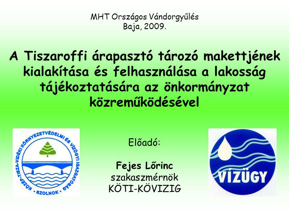 A Tiszaroffi árapasztó tározó makettjének kialakítása és felhasználása a lakosság tájékoztatására az önkormányzat közreműködésével Előadó: Fejes Lőrin