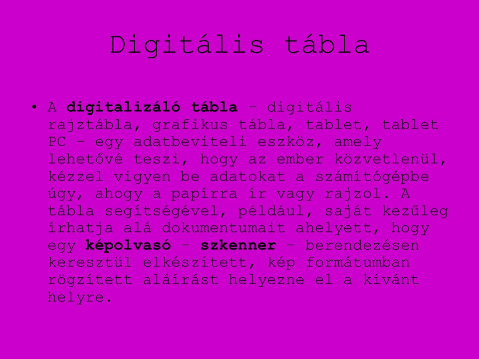 Digitális tábla •A digitalizáló tábla – digitális rajztábla, grafikus tábla, tablet, tablet PC – egy adatbeviteli eszköz, amely lehetővé teszi, hogy az ember közvetlenül, kézzel vigyen be adatokat a számítógépbe úgy, ahogy a papírra ír vagy rajzol.