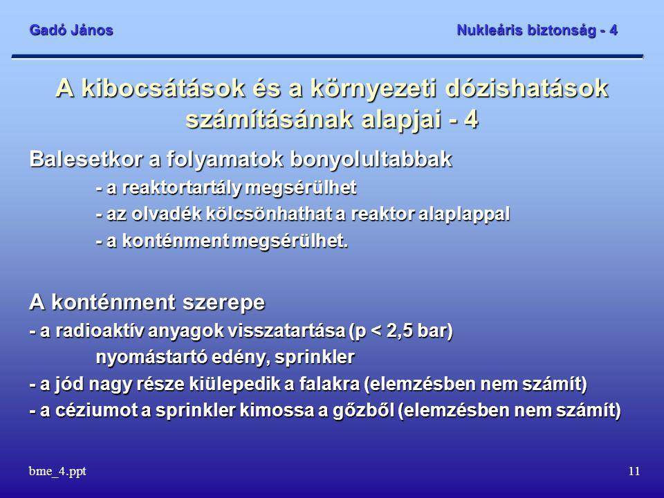 Gadó János Nukleáris biztonság - 4 bme_4.ppt11 A kibocsátások és a környezeti dózishatások számításának alapjai - 4 Balesetkor a folyamatok bonyolultabbak - a reaktortartály megsérülhet - az olvadék kölcsönhathat a reaktor alaplappal - a konténment megsérülhet.