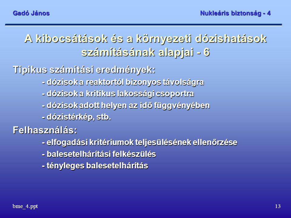 Gadó János Nukleáris biztonság - 4 bme_4.ppt13 A kibocsátások és a környezeti dózishatások számításának alapjai - 6 Tipikus számítási eredmények: - dózisok a reaktortól bizonyos távolságra - dózisok a kritikus lakossági csoportra - dózisok adott helyen az idő függvényében - dózistérkép, stb.