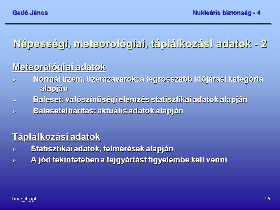 Gadó János Nukleáris biztonság - 4 bme_4.ppt16 Népességi, meteorológiai, táplálkozási adatok - 2 Meteorológiai adatok  Normál üzem, üzemzavarok: a legrosszabb időjárási kategória alapján  Baleset: valószínűségi elemzés statisztikai adatok alapján  Balesetelhárítás: aktuális adatok alapján Táplálkozási adatok  Statisztikai adatok, felmérések alapján  A jód tekintetében a tejgyártást figyelembe kell venni