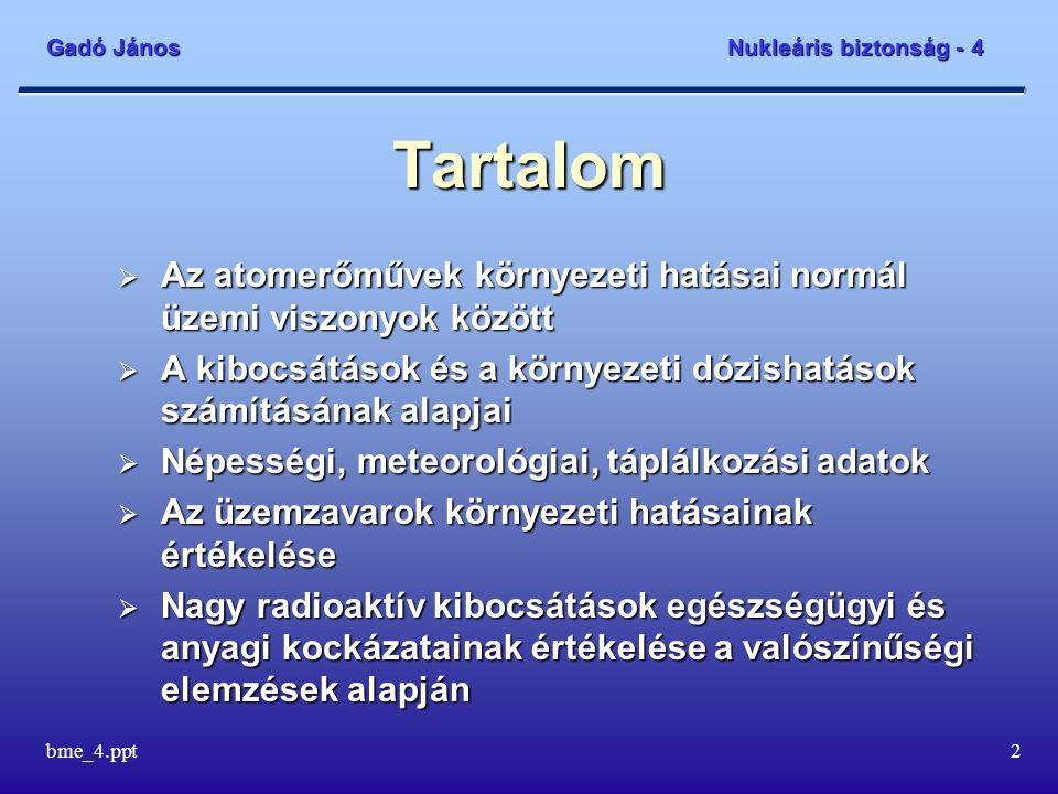 Gadó János Nukleáris biztonság - 4 bme_4.ppt2 Tartalom  Az atomerőművek környezeti hatásai normál üzemi viszonyok között  A kibocsátások és a környezeti dózishatások számításának alapjai  Népességi, meteorológiai, táplálkozási adatok  Az üzemzavarok környezeti hatásainak értékelése  Nagy radioaktív kibocsátások egészségügyi és anyagi kockázatainak értékelése a valószínűségi elemzések alapján
