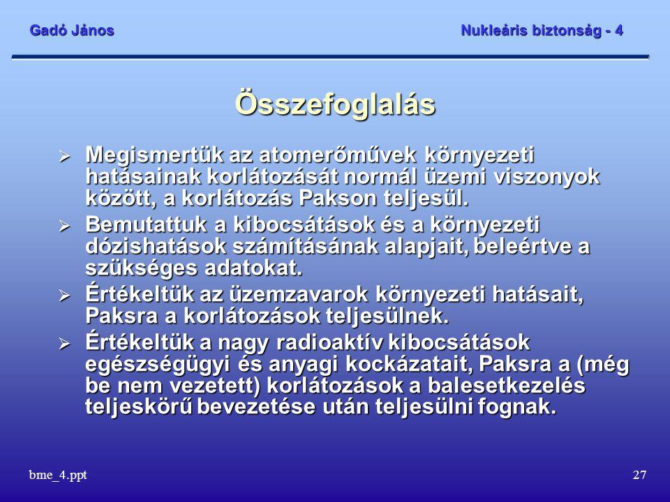 Gadó János Nukleáris biztonság - 4 bme_4.ppt27 Összefoglalás  Megismertük az atomerőművek környezeti hatásainak korlátozását normál üzemi viszonyok között, a korlátozás Pakson teljesül.