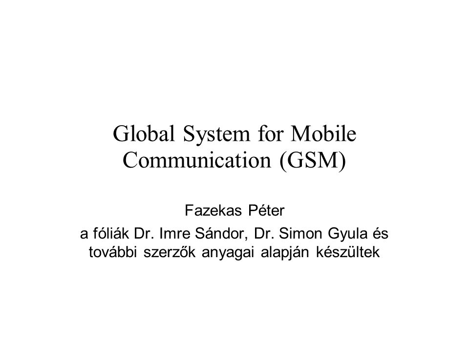 Global System for Mobile Communication (GSM) Fazekas Péter a fóliák Dr. Imre Sándor, Dr. Simon Gyula és további szerzők anyagai alapján készültek