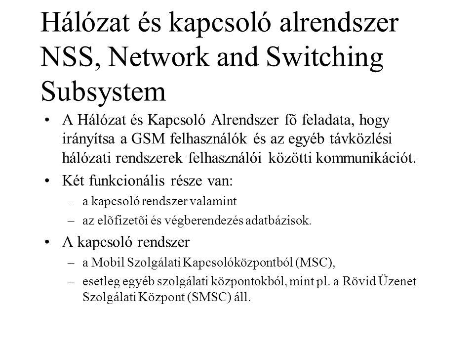 Hálózat és kapcsoló alrendszer NSS, Network and Switching Subsystem •A Hálózat és Kapcsoló Alrendszer fõ feladata, hogy irányítsa a GSM felhasználók és az egyéb távközlési hálózati rendszerek felhasználói közötti kommunikációt.