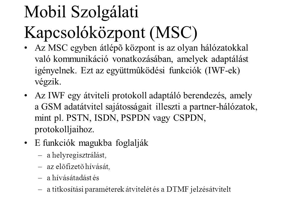 Mobil Szolgálati Kapcsolóközpont (MSC) •Az MSC egyben átlépõ központ is az olyan hálózatokkal való kommunikáció vonatkozásában, amelyek adaptálást igényelnek.