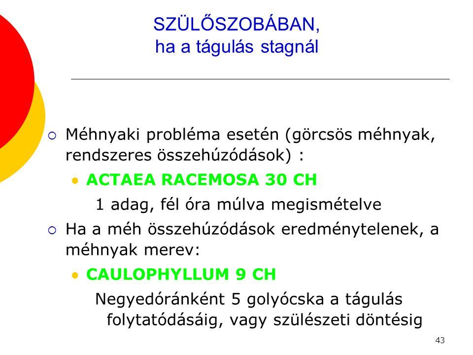 43 SZÜLŐSZOBÁBAN, ha a tágulás stagnál  Méhnyaki probléma esetén (görcsös méhnyak, rendszeres összehúzódások) :  ACTAEA RACEMOSA 30 CH 1 adag, fél ó