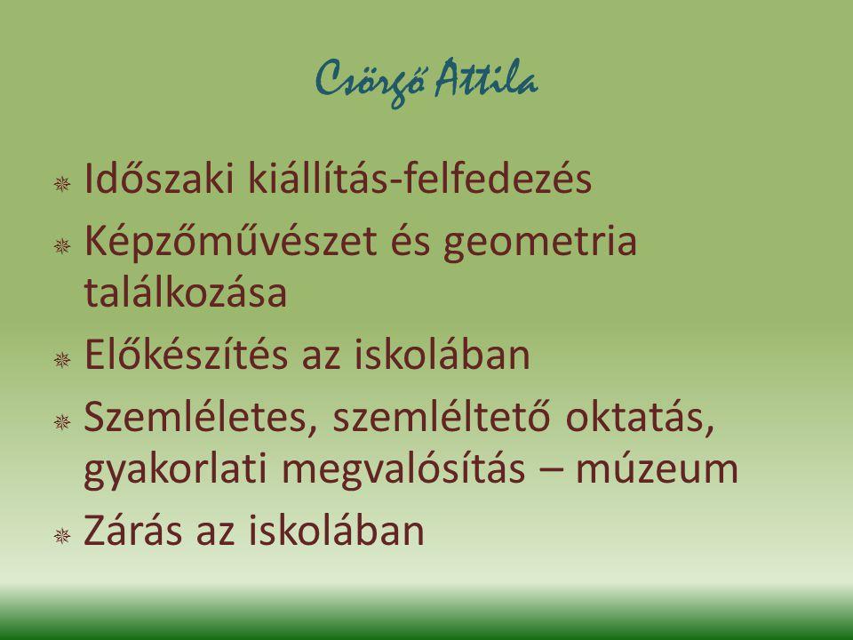Csörgő Attila  Időszaki kiállítás-felfedezés  Képzőművészet és geometria találkozása  Előkészítés az iskolában  Szemléletes, szemléltető oktatás,
