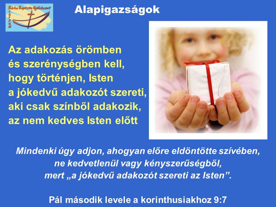 Alapigazságok Az adakozás örömben és szerénységben kell, hogy történjen, Isten a jókedvű adakozót szereti, aki csak színből adakozik, az nem kedves Is