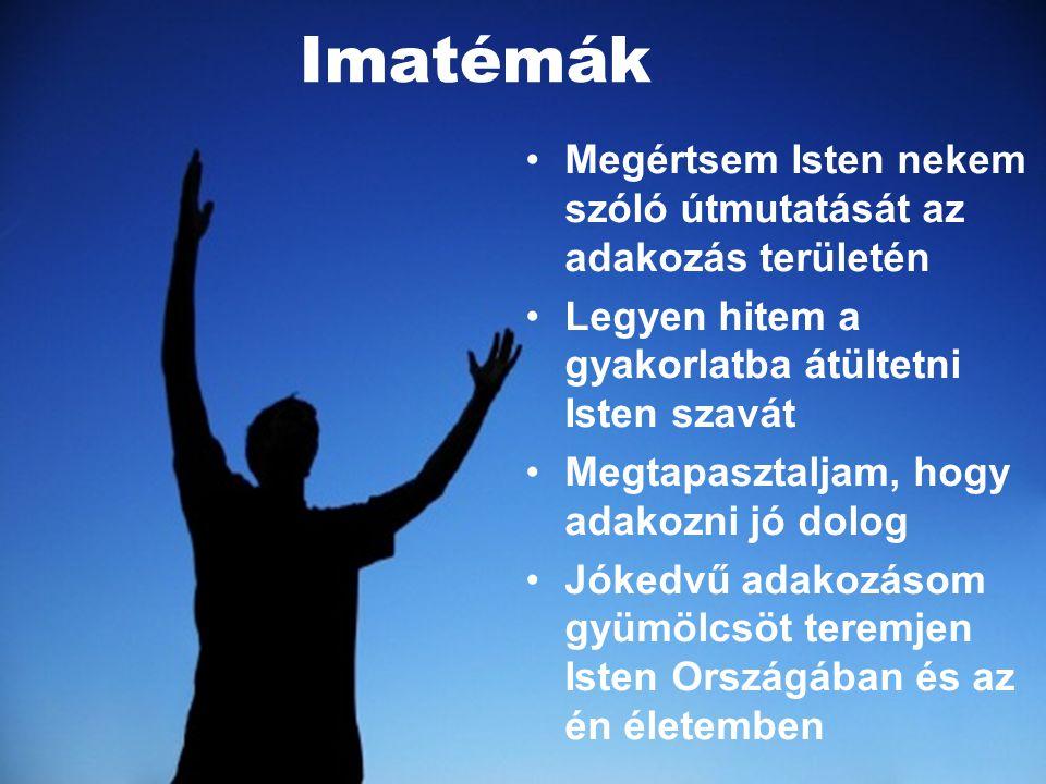 Imatémák •M•Megértsem Isten nekem szóló útmutatását az adakozás területén •L•Legyen hitem a gyakorlatba átültetni Isten szavát •M•Megtapasztaljam, hog
