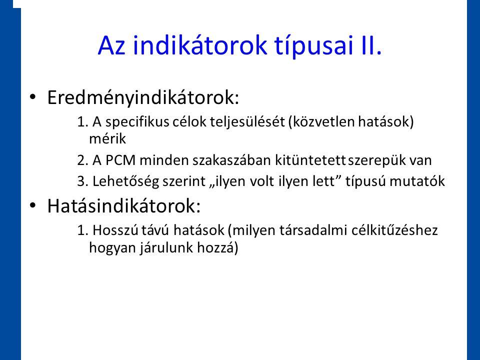 Az indikátorok típusai II. • Eredményindikátorok: 1. A specifikus célok teljesülését (közvetlen hatások) mérik 2. A PCM minden szakaszában kitüntetett