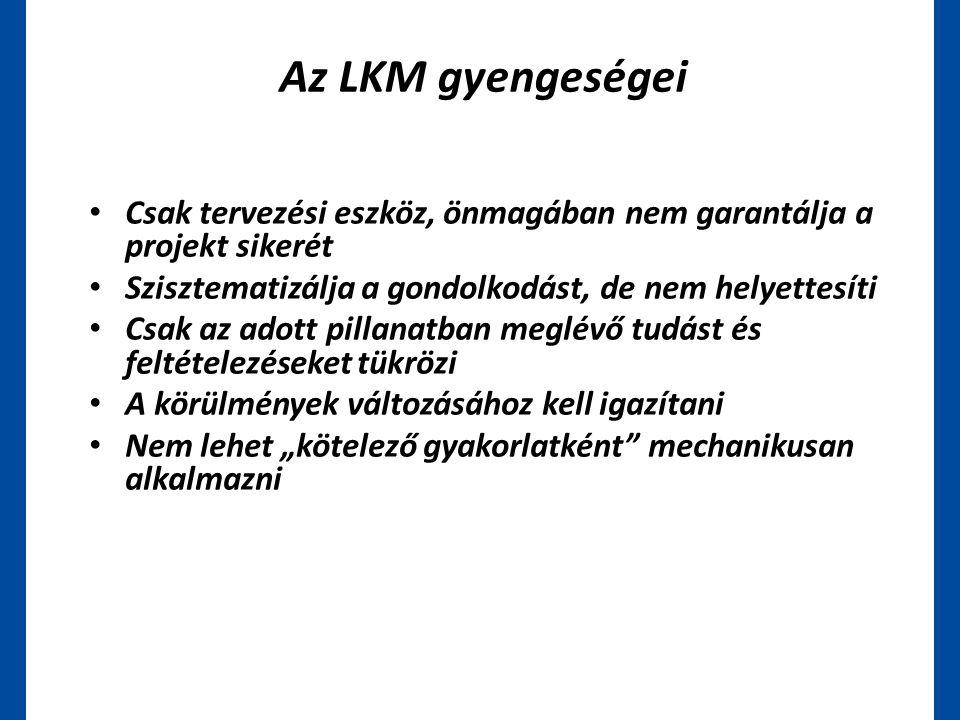 Az LKM gyengeségei • Csak tervezési eszköz, önmagában nem garantálja a projekt sikerét • Szisztematizálja a gondolkodást, de nem helyettesíti • Csak a
