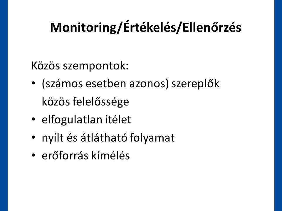Monitoring/Értékelés/Ellenőrzés Közös szempontok: • (számos esetben azonos) szereplők közös felelőssége • elfogulatlan ítélet • nyílt és átlátható fol