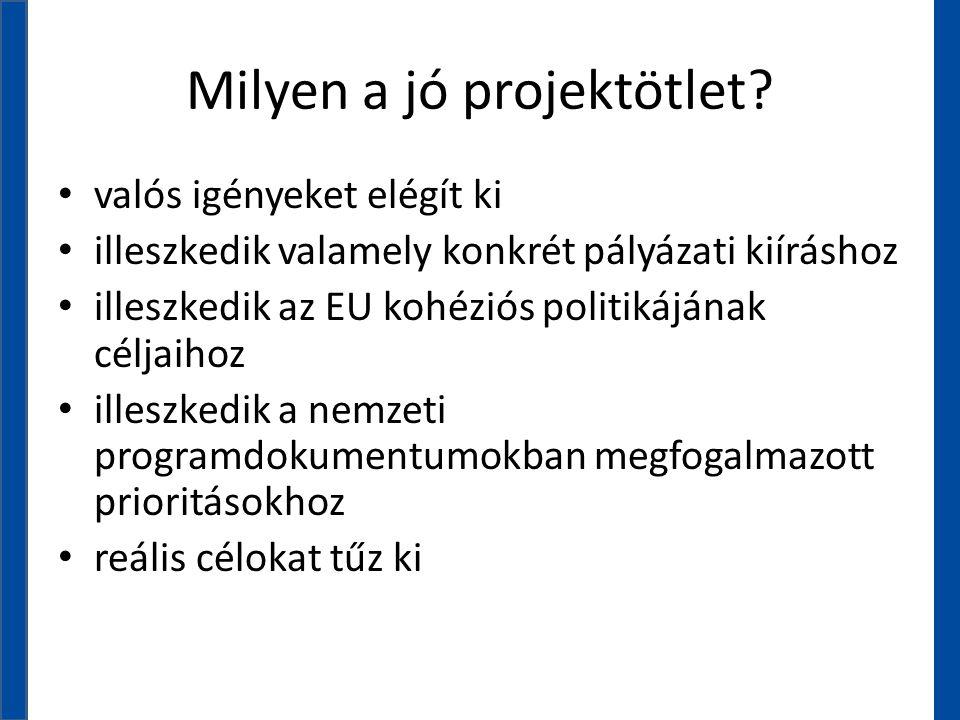 Milyen a jó projektötlet? • valós igényeket elégít ki • illeszkedik valamely konkrét pályázati kiíráshoz • illeszkedik az EU kohéziós politikájának cé