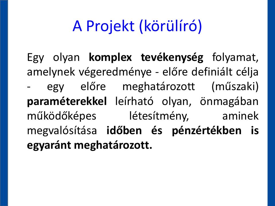 A Projekt (körülíró) Egy olyan komplex tevékenység folyamat, amelynek végeredménye - előre definiált célja - egy előre meghatározott (műszaki) paramét