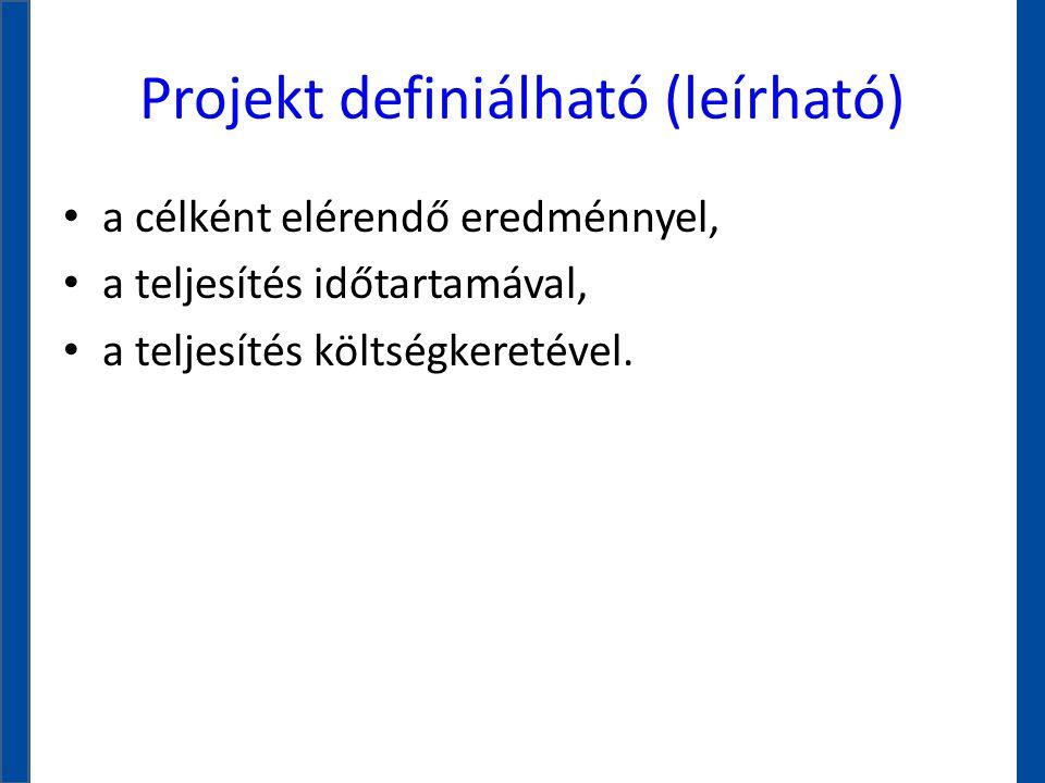 Projekt definiálható (leírható) • a célként elérendő eredménnyel, • a teljesítés időtartamával, • a teljesítés költségkeretével.