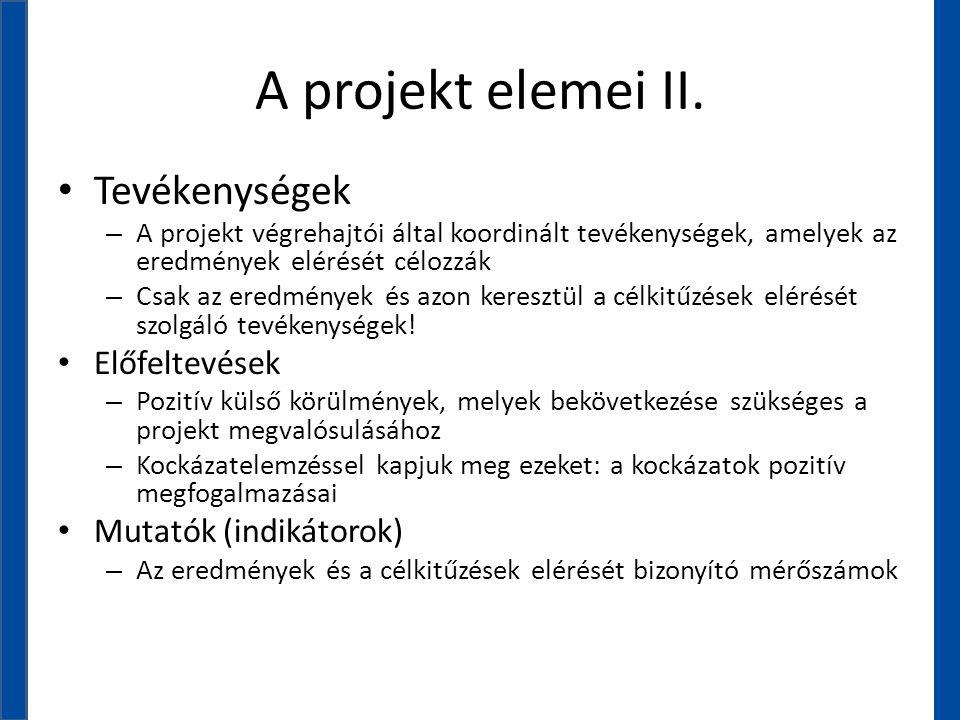 A projekt elemei II. • Tevékenységek – A projekt végrehajtói által koordinált tevékenységek, amelyek az eredmények elérését célozzák – Csak az eredmén