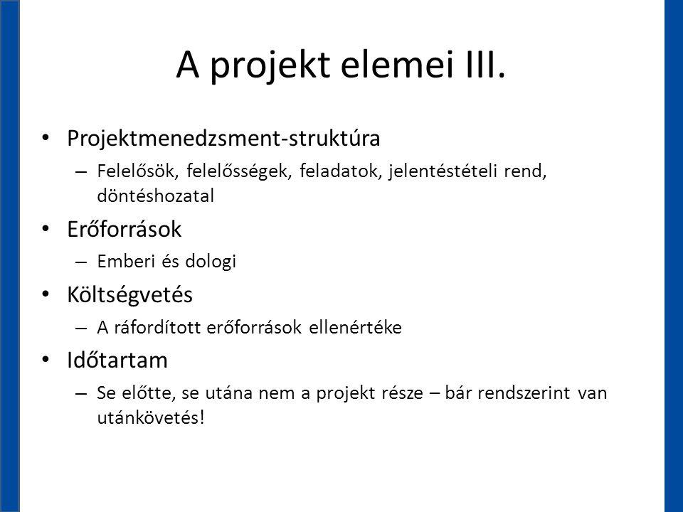 A projekt elemei III. • Projektmenedzsment-struktúra – Felelősök, felelősségek, feladatok, jelentéstételi rend, döntéshozatal • Erőforrások – Emberi é