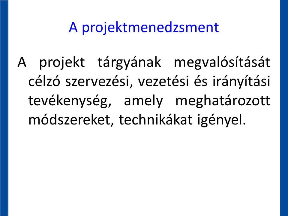 A projektmenedzsment A projekt tárgyának megvalósítását célzó szervezési, vezetési és irányítási tevékenység, amely meghatározott módszereket, technik