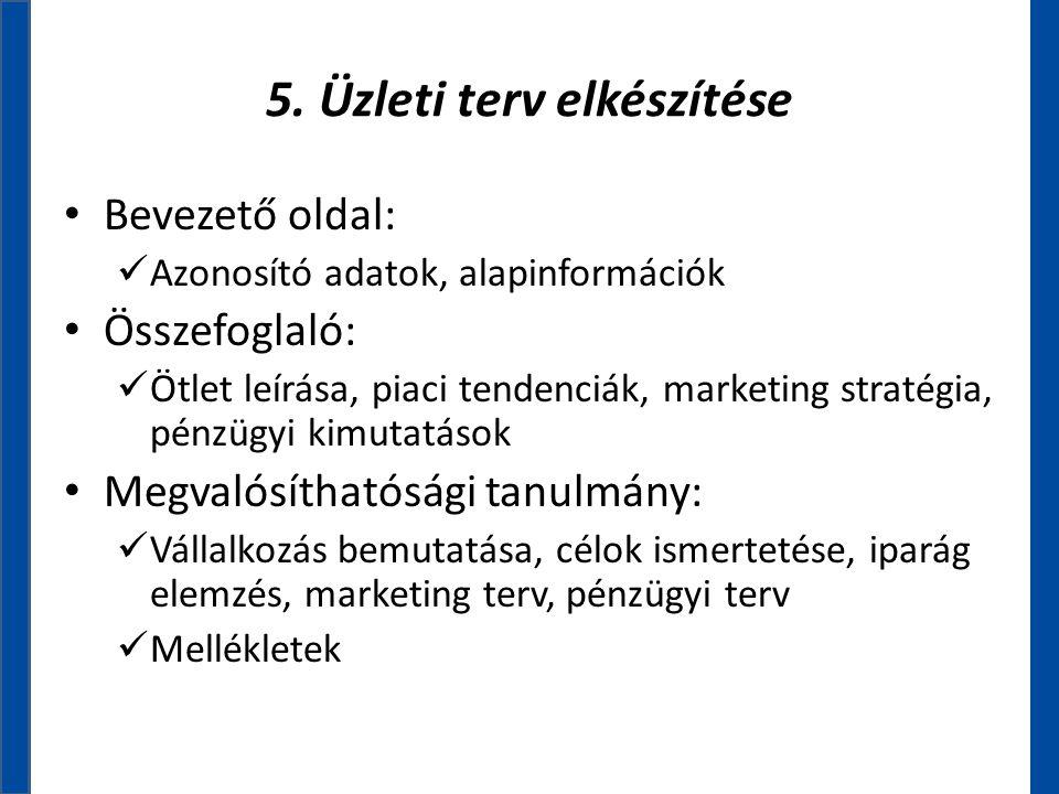 5. Üzleti terv elkészítése • Bevezető oldal:  Azonosító adatok, alapinformációk • Összefoglaló:  Ötlet leírása, piaci tendenciák, marketing stratégi