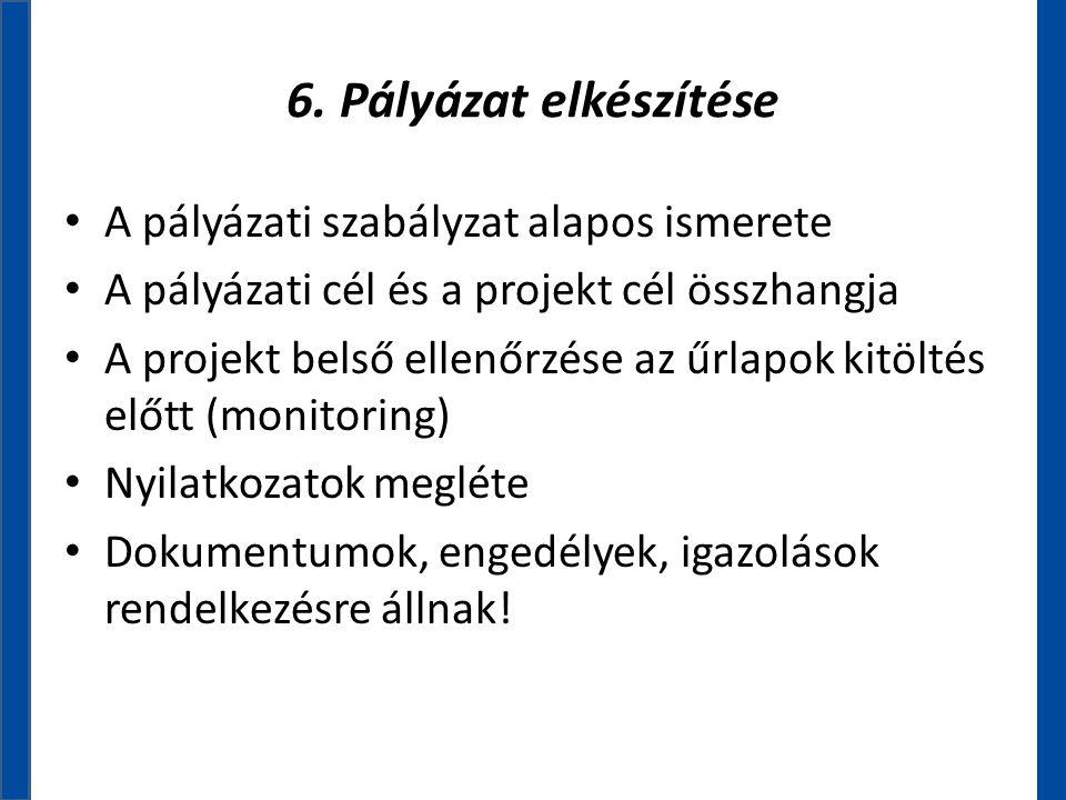 6. Pályázat elkészítése • A pályázati szabályzat alapos ismerete • A pályázati cél és a projekt cél összhangja • A projekt belső ellenőrzése az űrlapo