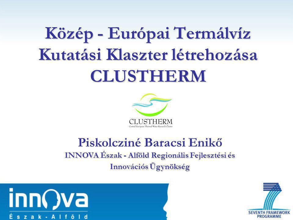 Közép - Európai Termálvíz Kutatási Klaszter létrehozása CLUSTHERM INNOVA Észak - Alföld Regionális Fejlesztési és Innovációs Ügynökség Piskolcziné Baracsi Enikő INNOVA Észak - Alföld Regionális Fejlesztési és Innovációs Ügynökség