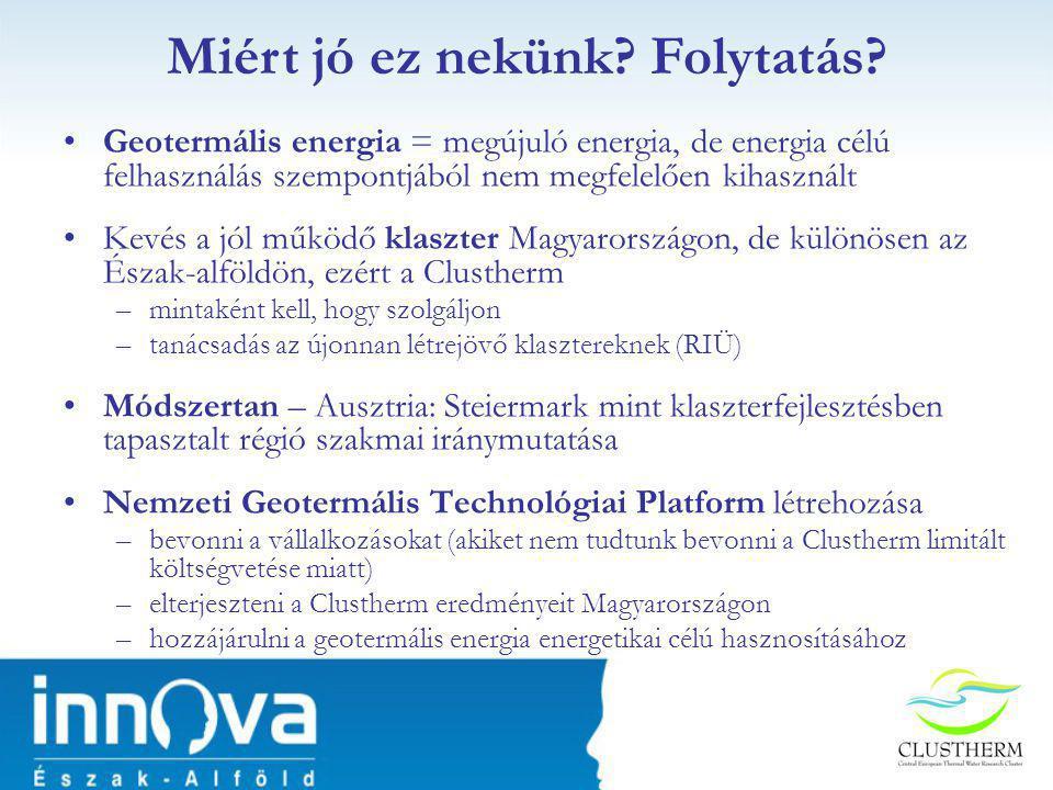 •Geotermális energia = megújuló energia, de energia célú felhasználás szempontjából nem megfelelően kihasznált •Kevés a jól működő klaszter Magyarországon, de különösen az Észak-alföldön, ezért a Clustherm –mintaként kell, hogy szolgáljon –tanácsadás az újonnan létrejövő klasztereknek (RIÜ) •Módszertan – Ausztria: Steiermark mint klaszterfejlesztésben tapasztalt régió szakmai iránymutatása •Nemzeti Geotermális Technológiai Platform létrehozása –bevonni a vállalkozásokat (akiket nem tudtunk bevonni a Clustherm limitált költségvetése miatt) –elterjeszteni a Clustherm eredményeit Magyarországon –hozzájárulni a geotermális energia energetikai célú hasznosításához Miért jó ez nekünk.