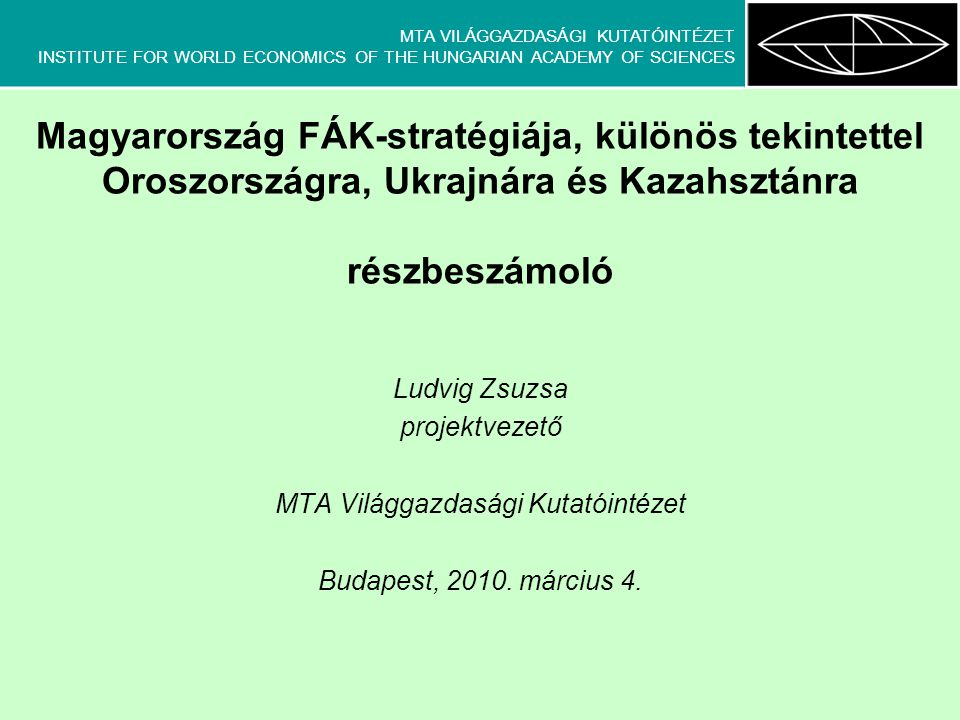 MTA VILÁGGAZDASÁGI KUTATÓINTÉZET INSTITUTE FOR WORLD ECONOMICS OF THE HUNGARIAN ACADEMY OF SCIENCES Magyarország FÁK-stratégiája, különös tekintettel Oroszországra, Ukrajnára és Kazahsztánra részbeszámoló Ludvig Zsuzsa projektvezető MTA Világgazdasági Kutatóintézet Budapest, 2010.