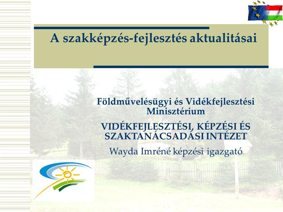 A szakképzés-fejlesztés aktualitásai Földművelésügyi és Vidékfejlesztési Minisztérium VIDÉKFEJLESZTÉSI, KÉPZÉSI ÉS SZAKTANÁCSADÁSI INTÉZET Wayda Imrén