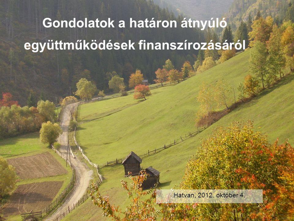 Gondolatok a határon átnyúló együttműködések finanszírozásáról Hatvan, 2012. október 4.