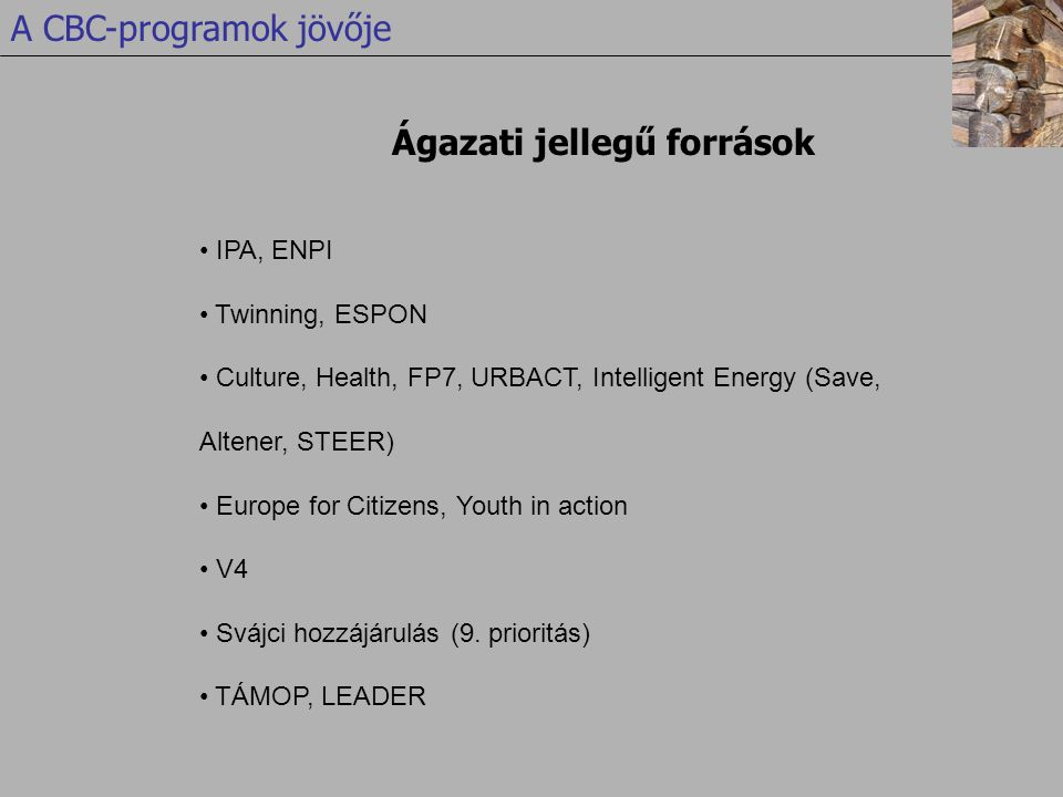 Ágazati jellegű források A CBC-programok jövője • IPA, ENPI • Twinning, ESPON • Culture, Health, FP7, URBACT, Intelligent Energy (Save, Altener, STEER) • Europe for Citizens, Youth in action • V4 • Svájci hozzájárulás (9.