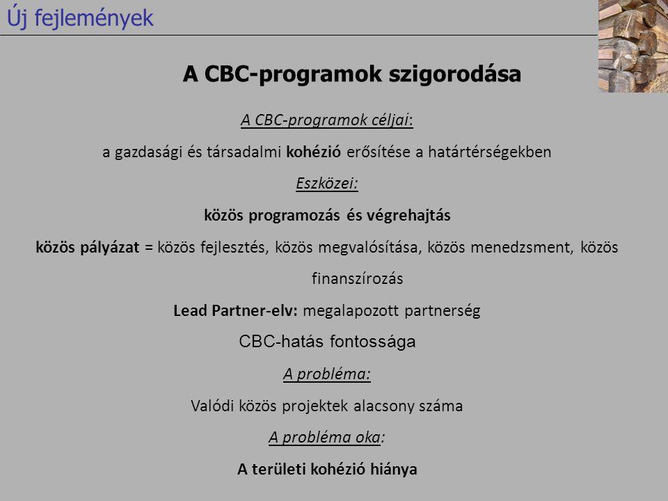 A CBC-programok célja i : a gazdasági és társadalmi kohézió erősítése a határtérségekben Eszközei: közös programozás és végrehajtás közös pályázat = közös fejlesztés, közös megvalósítása, közös menedzsment, közös finanszírozás Lead Partner-elv: megalapozott partnerség CBC-hatás fontossága A probléma: Valódi közös projektek alacsony száma A probléma oka: A területi kohézió hiánya A CBC-programok szigorodása Új fejlemények