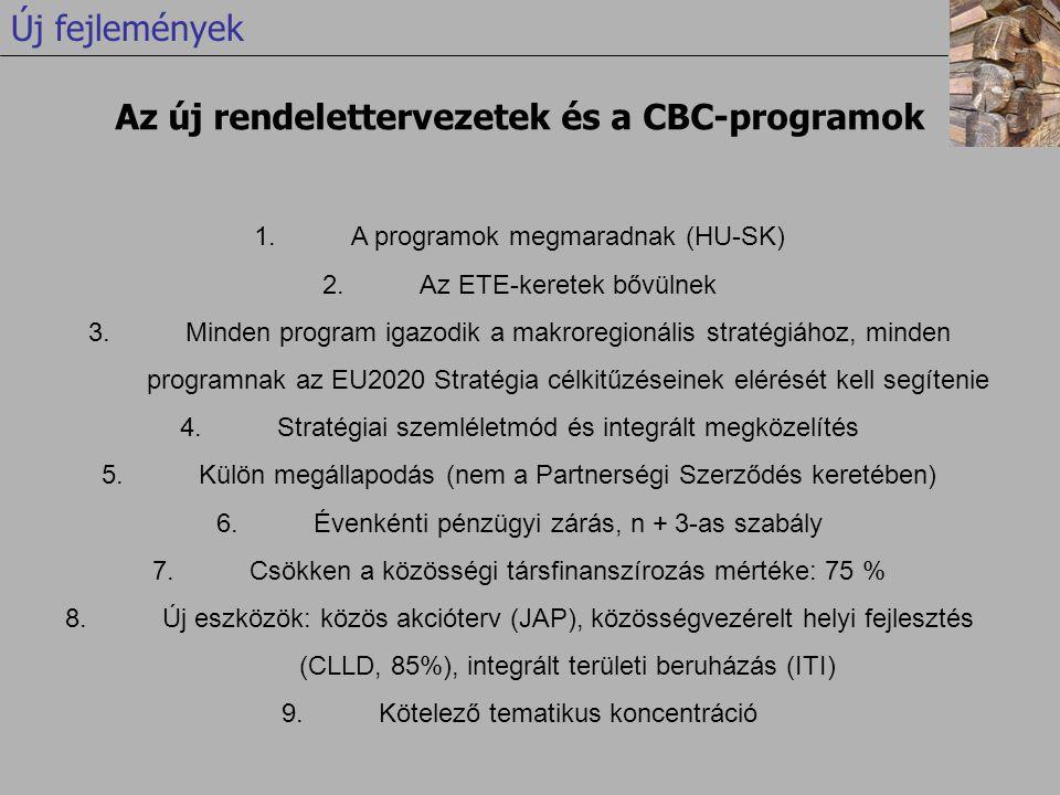 1.A programok megmaradnak (HU-SK) 2.Az ETE-keretek bővülnek 3.Minden program igazodik a makroregionális stratégiához, minden programnak az EU2020 Stratégia célkitűzéseinek elérését kell segítenie 4.Stratégiai szemléletmód és integrált megközelítés 5.Külön megállapodás (nem a Partnerségi Szerződés keretében) 6.Évenkénti pénzügyi zárás, n + 3-as szabály 7.Csökken a közösségi társfinanszírozás mértéke: 75 % 8.Új eszközök: közös akcióterv (JAP), közösségvezérelt helyi fejlesztés (CLLD, 85%), integrált területi beruházás (ITI) 9.Kötelező tematikus koncentráció Az új rendelettervezetek és a CBC-programok Új fejlemények