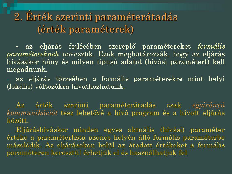 2. Érték szerinti paraméterátadás (érték paraméterek) - az eljárás fejlécében szereplő paramétereket formális paramétereknek nevezzük. Ezek meghatároz